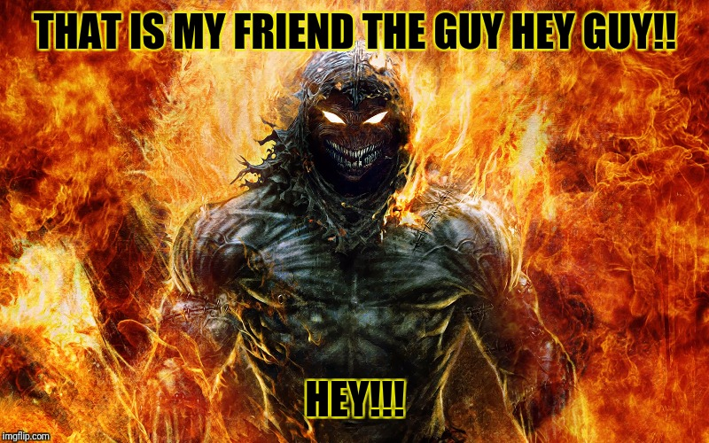 this is my friend the guy!!! | THAT IS MY FRIEND THE GUY HEY GUY!! HEY!!! | image tagged in friends,lol so funny | made w/ Imgflip meme maker