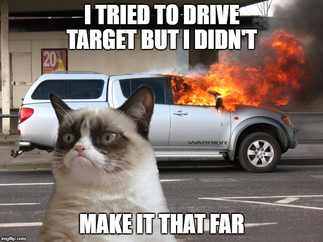 Grumpy Cat Fire Car | I TRIED TO DRIVE TARGET BUT I DIDN'T MAKE IT THAT FAR | image tagged in grumpy cat fire car | made w/ Imgflip meme maker