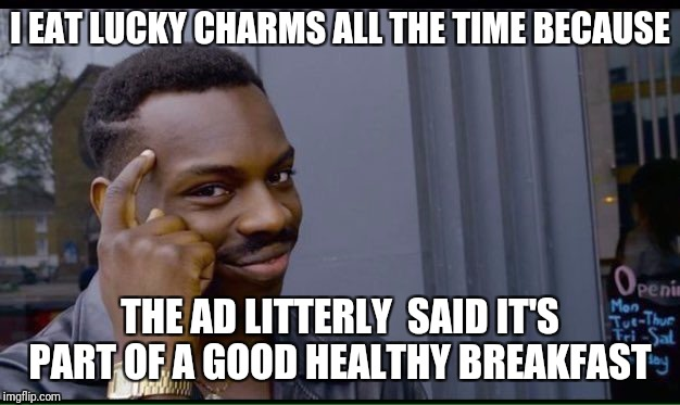 Roll Safe Think About It Meme | I EAT LUCKY CHARMS ALL THE TIME BECAUSE THE AD LITTERLY  SAID IT'S PART OF A GOOD HEALTHY BREAKFAST | image tagged in thinking black guy | made w/ Imgflip meme maker