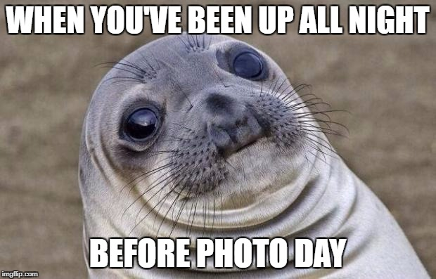 Awkward Moment Sealion Meme | WHEN YOU'VE BEEN UP ALL NIGHT BEFORE PHOTO DAY | image tagged in memes,awkward moment sealion | made w/ Imgflip meme maker