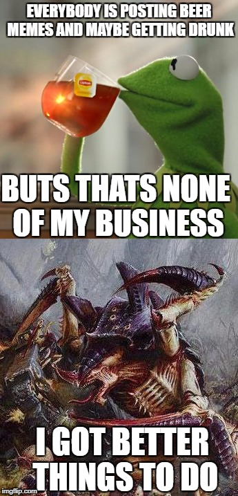 Reaction To Beer Memes | EVERYBODY IS POSTING BEER MEMES AND MAYBE GETTING DRUNK BUTS THATS NONE OF MY BUSINESS I GOT BETTER THINGS TO DO | image tagged in but thats none of my business,tyranid | made w/ Imgflip meme maker
