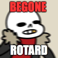 BEGONE ROTARD | image tagged in be gone thot | made w/ Imgflip meme maker