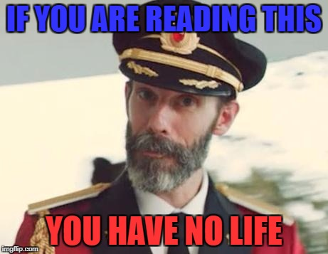 true for me | IF YOU ARE READING THIS YOU HAVE NO LIFE | image tagged in captain obvious,true,memes,ssby,funny | made w/ Imgflip meme maker