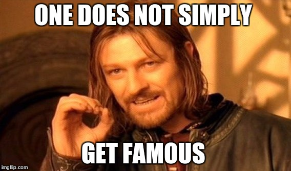One Does Not Simply Meme | ONE DOES NOT SIMPLY GET FAMOUS | image tagged in memes,one does not simply | made w/ Imgflip meme maker