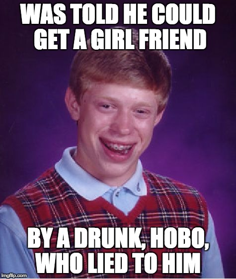 Bad Luck Brian Meme | WAS TOLD HE COULD GET A GIRL FRIEND BY A DRUNK, HOBO, WHO LIED TO HIM | image tagged in memes,bad luck brian | made w/ Imgflip meme maker