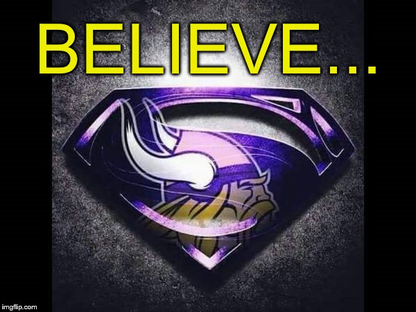Minnesota Vikings Believe... | BELIEVE... | image tagged in nfl memes,minnesota vikings,believe,2017 super bowl,nfc north | made w/ Imgflip meme maker