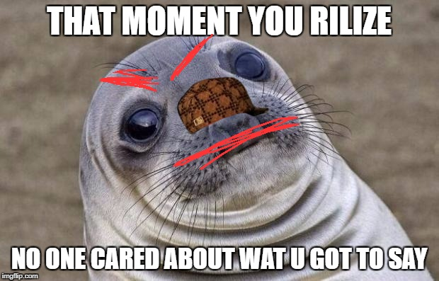 Awkward Moment Sealion Meme | THAT MOMENT YOU RILIZE NO ONE CARED ABOUT WAT U GOT TO SAY | image tagged in memes,awkward moment sealion,scumbag | made w/ Imgflip meme maker