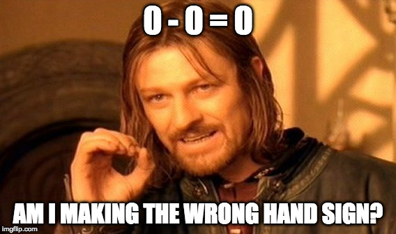 One Does Not Simply Meme | 0 - 0 = 0 AM I MAKING THE WRONG HAND SIGN? | image tagged in memes,one does not simply | made w/ Imgflip meme maker