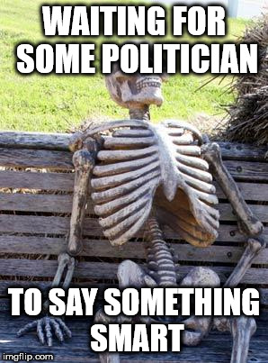 Waiting Skeleton Meme | WAITING FOR SOME POLITICIAN TO SAY SOMETHING SMART | image tagged in memes,waiting skeleton | made w/ Imgflip meme maker