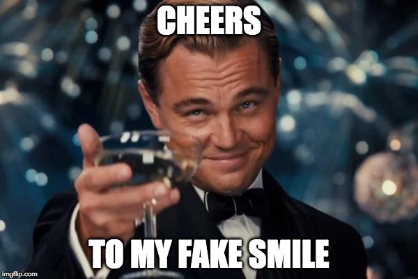 Leonardo Dicaprio Cheers Meme | CHEERS TO MY FAKE SMILE | image tagged in memes,leonardo dicaprio cheers | made w/ Imgflip meme maker