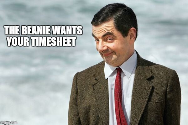 THE BEANIE WANTS YOUR TIMESHEET | image tagged in mr bean timesheet reminder | made w/ Imgflip meme maker