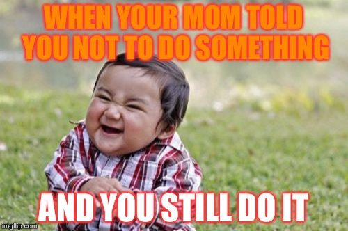 Evil Toddler Meme | WHEN YOUR MOM TOLD YOU NOT TO DO SOMETHING AND YOU STILL DO IT | image tagged in memes,evil toddler | made w/ Imgflip meme maker