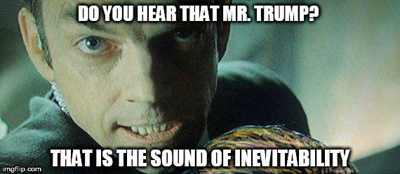 INEVITABILITY | DO YOU HEAR THAT MR. TRUMP? THAT IS THE SOUND OF INEVITABILITY | image tagged in donald trump,trump,the matrix,hugoweaving,agent smith | made w/ Imgflip meme maker