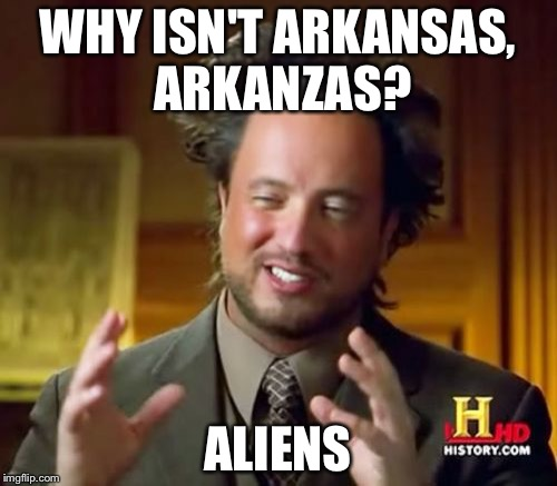 Ancient Aliens Meme | WHY ISN'T ARKANSAS, ARKANZAS? ALIENS | image tagged in memes,ancient aliens | made w/ Imgflip meme maker