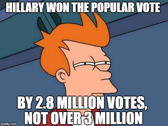 Futurama Fry Meme | HILLARY WON THE POPULAR VOTE BY 2.8 MILLION VOTES, NOT OVER 3 MILLION | image tagged in memes,futurama fry | made w/ Imgflip meme maker