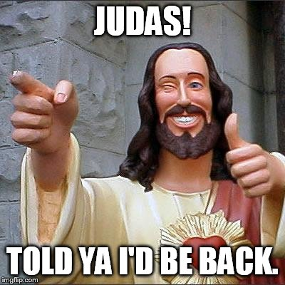 Buddy Christ Meme | JUDAS! TOLD YA I'D BE BACK. | image tagged in memes,buddy christ | made w/ Imgflip meme maker