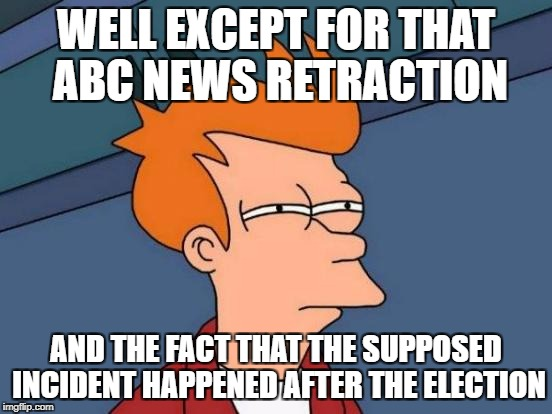 Futurama Fry Meme | WELL EXCEPT FOR THAT ABC NEWS RETRACTION AND THE FACT THAT THE SUPPOSED INCIDENT HAPPENED AFTER THE ELECTION | image tagged in memes,futurama fry | made w/ Imgflip meme maker