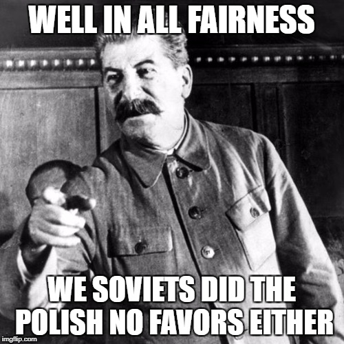 WELL IN ALL FAIRNESS WE SOVIETS DID THE POLISH NO FAVORS EITHER | made w/ Imgflip meme maker
