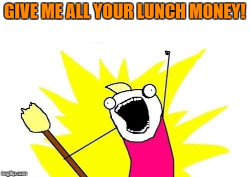 X All The Y Meme | GIVE ME ALL YOUR LUNCH MONEY! | image tagged in memes,x all the y | made w/ Imgflip meme maker