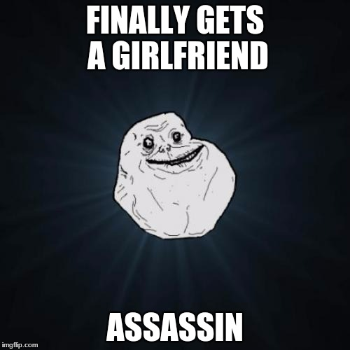 I wanted to do this with bad luck brian but i never did one of these | FINALLY GETS A GIRLFRIEND ASSASSIN | image tagged in memes,forever alone | made w/ Imgflip meme maker