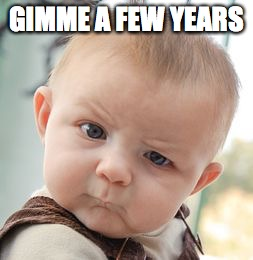 Skeptical Baby Meme | GIMME A FEW YEARS | image tagged in memes,skeptical baby | made w/ Imgflip meme maker