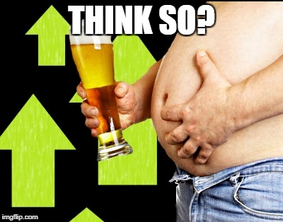 beer belly up vote | THINK SO? | image tagged in beer belly up vote | made w/ Imgflip meme maker