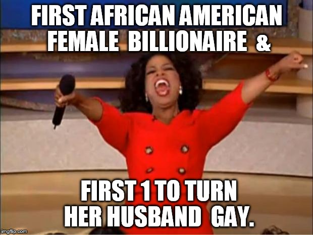 Oprah You Get A Meme | FIRST AFRICAN AMERICAN  FEMALE  BILLIONAIRE  & FIRST 1 TO TURN HER HUSBAND  GAY. | image tagged in memes,oprah you get a | made w/ Imgflip meme maker