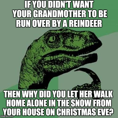 Recycling one of mine from last Christmas :-)  | IF YOU DIDN'T WANT YOUR GRANDMOTHER TO BE RUN OVER BY A REINDEER THEN WHY DID YOU LET HER WALK HOME ALONE IN THE SNOW FROM YOUR HOUSE ON CHR | image tagged in memes,philosoraptor,christmas,christmas memes,jbmemegeek | made w/ Imgflip meme maker