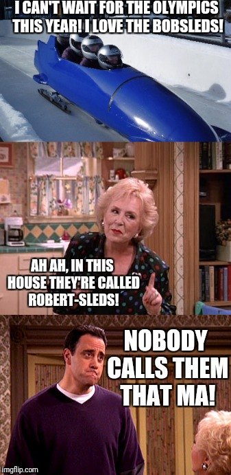 Winter Olympics With The Barones | I CAN'T WAIT FOR THE OLYMPICS THIS YEAR! I LOVE THE BOBSLEDS! AH AH, IN THIS HOUSE THEY'RE CALLED ROBERT-SLEDS! NOBODY CALLS THEM THAT MA! | image tagged in funny,tv show,olympics,current events,winter | made w/ Imgflip meme maker