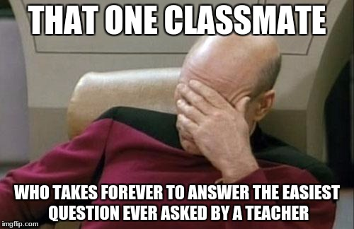 Captain Picard Facepalm Meme | THAT ONE CLASSMATE WHO TAKES FOREVER TO ANSWER THE EASIEST QUESTION EVER ASKED BY A TEACHER | image tagged in memes,captain picard facepalm | made w/ Imgflip meme maker