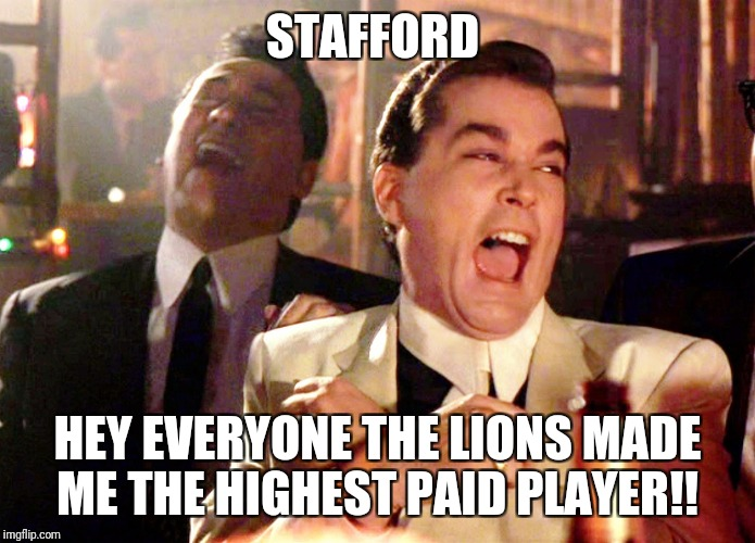 Good Fellas Hilarious Meme | STAFFORD HEY EVERYONE THE LIONS MADE ME THE HIGHEST PAID PLAYER!! | image tagged in memes,good fellas hilarious | made w/ Imgflip meme maker