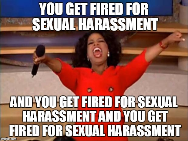 Oprah You Get A Meme | YOU GET FIRED FOR SEXUAL HARASSMENT AND YOU GET FIRED FOR SEXUAL HARASSMENT AND YOU GET FIRED FOR SEXUAL HARASSMENT | image tagged in memes,oprah you get a,sexual harassment,matt lauer | made w/ Imgflip meme maker