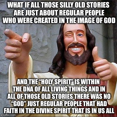 "Jesus | WHAT IF ALL THOSE SILLY OLD STORIES ARE JUST ABOUT REGULAR PEOPLE WHO WERE CREATED IN THE IMAGE OF GOD AND THE ""HOLY SPIRIT"" IS WITHIN THE D 