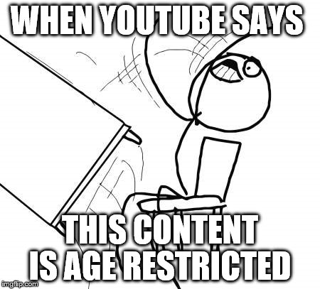 Table Flip Guy Meme | WHEN YOUTUBE SAYS THIS CONTENT IS AGE RESTRICTED | image tagged in memes,table flip guy | made w/ Imgflip meme maker