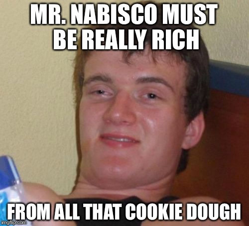 10 Guy Meme | MR. NABISCO MUST BE REALLY RICH FROM ALL THAT COOKIE DOUGH | image tagged in memes,10 guy | made w/ Imgflip meme maker