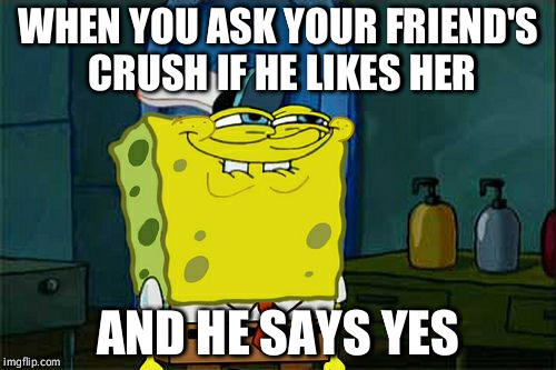 Dont You Squidward Meme | WHEN YOU ASK YOUR FRIEND'S CRUSH IF HE LIKES HER AND HE SAYS YES | image tagged in memes,dont you squidward | made w/ Imgflip meme maker