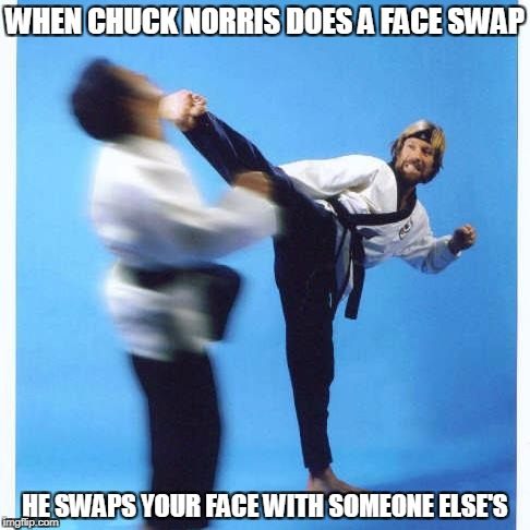 Chuck Norris face swap | WHEN CHUCK NORRIS DOES A FACE SWAP HE SWAPS YOUR FACE WITH SOMEONE ELSE'S | image tagged in memes,chuck norris,face swap | made w/ Imgflip meme maker