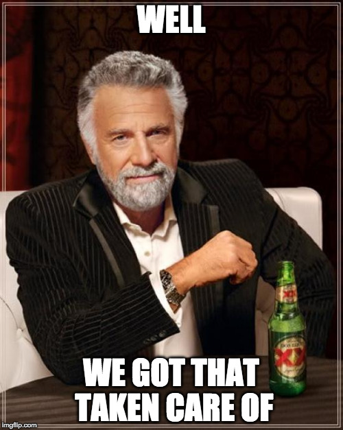 The Most Interesting Man In The World Meme | WELL WE GOT THAT TAKEN CARE OF | image tagged in memes,the most interesting man in the world | made w/ Imgflip meme maker