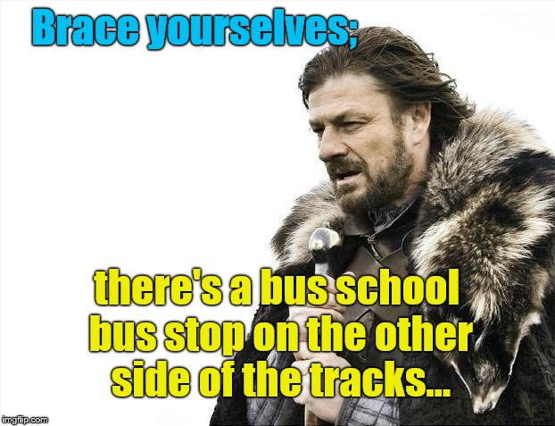 Brace Yourselves X is Coming Meme | Brace yourselves; there's a bus school bus stop on the other side of the tracks... | image tagged in memes,brace yourselves x is coming | made w/ Imgflip meme maker