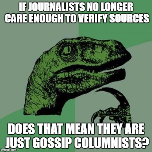 Philosoraptor Meme | IF JOURNALISTS NO LONGER CARE ENOUGH TO VERIFY SOURCES DOES THAT MEAN THEY ARE JUST GOSSIP COLUMNISTS? | image tagged in memes,philosoraptor | made w/ Imgflip meme maker