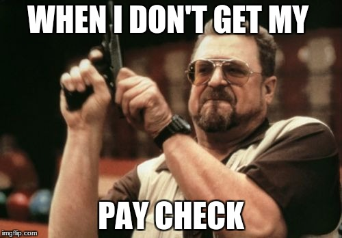 Am I The Only One Around Here Meme | WHEN I DON'T GET MY PAY CHECK | image tagged in memes,am i the only one around here | made w/ Imgflip meme maker