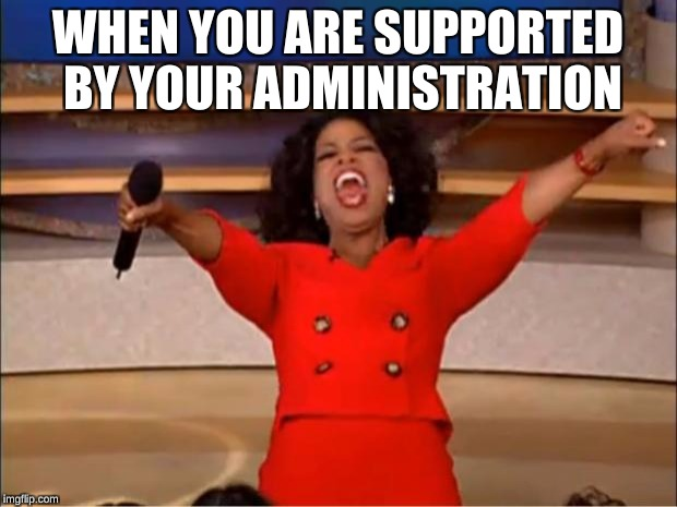 Oprah You Get A Meme | WHEN YOU ARE SUPPORTED BY YOUR ADMINISTRATION | image tagged in memes,oprah you get a | made w/ Imgflip meme maker