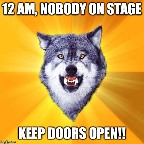 12 AM, Nobody on Stage... | 12 AM, NOBODY ON STAGE KEEP DOORS OPEN!! | image tagged in memes,courage wolf,fnaf,five nights at freddy's | made w/ Imgflip meme maker