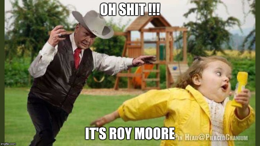 Roy | OH SHIT !!! IT'S ROY MOORE | image tagged in pedophile,republican,pervert,fear,hate,greed | made w/ Imgflip meme maker