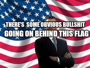 Obama | THERE'S  SOME OBVIOUS BULLSHIT GOING ON BEHIND THIS FLAG | image tagged in memes,obama | made w/ Imgflip meme maker