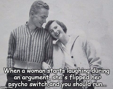 When a woman starts... | When a woman starts laughing during an argument, she's flipped her psycho switch,and you should run... | image tagged in laughing,argument,flipped,psycho,run | made w/ Imgflip meme maker
