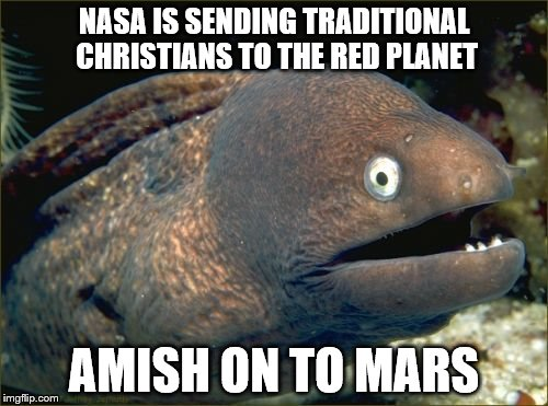 Bad Joke Eel Meme | NASA IS SENDING TRADITIONAL CHRISTIANS TO THE RED PLANET AMISH ON TO MARS | image tagged in memes,bad joke eel | made w/ Imgflip meme maker