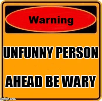 Warning Sign Meme | UNFUNNY PERSON AHEAD BE WARY | image tagged in memes,warning sign | made w/ Imgflip meme maker