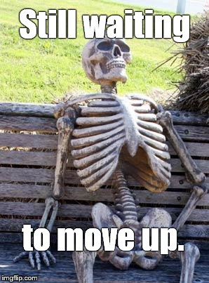 Waiting Skeleton Meme | Still waiting to move up. | image tagged in memes,waiting skeleton | made w/ Imgflip meme maker