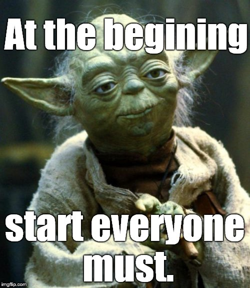 The Yoda imitation of Captain Obvious. | At the begining start everyone must. | image tagged in star wars yoda,yoda,start at the begining,everyone must | made w/ Imgflip meme maker